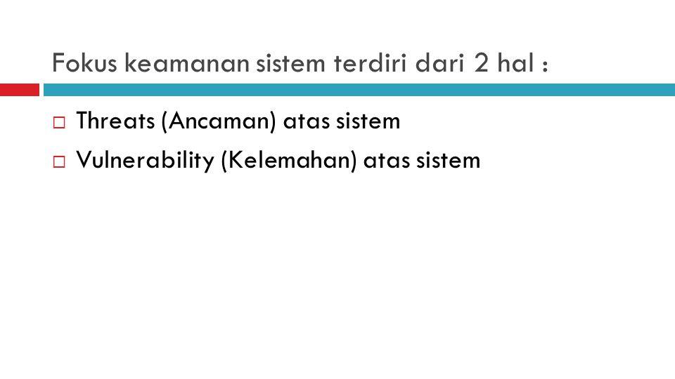 Fokus keamanan sistem terdiri dari 2 hal :  Threats (Ancaman) atas sistem  Vulnerability (Kelemahan) atas sistem