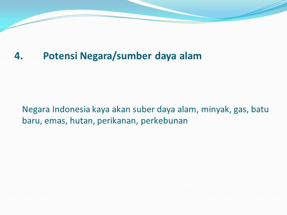 4.Potensi Negara/sumber daya alam Negara Indonesia kaya akan suber daya alam, minyak, gas, batu baru, emas, hutan, perikanan, perkebunan