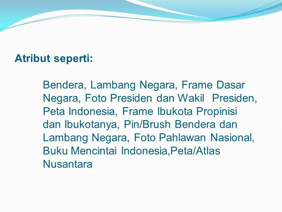 Atribut seperti: Bendera, Lambang Negara, Frame Dasar Negara, Foto Presiden dan Wakil Presiden, Peta Indonesia, Frame Ibukota Propinisi dan Ibukotanya