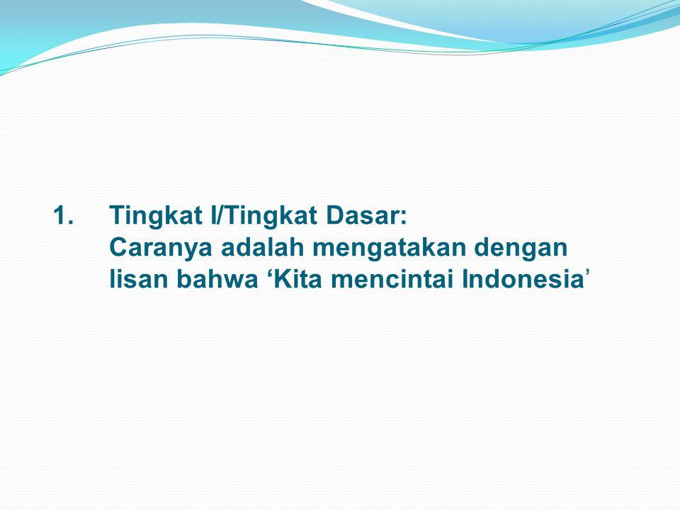 1. Tingkat I/Tingkat Dasar: Caranya adalah mengatakan dengan lisan bahwa 'Kita mencintai Indonesia'