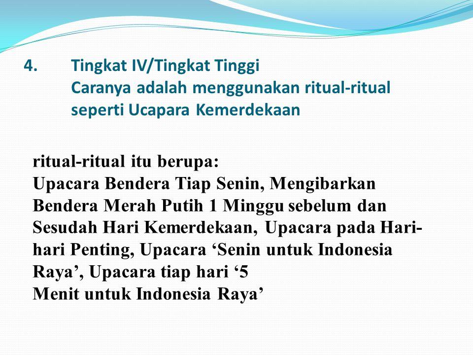 4.Tingkat IV/Tingkat Tinggi Caranya adalah menggunakan ritual-ritual seperti Ucapara Kemerdekaan ritual-ritual itu berupa: Upacara Bendera Tiap Senin,