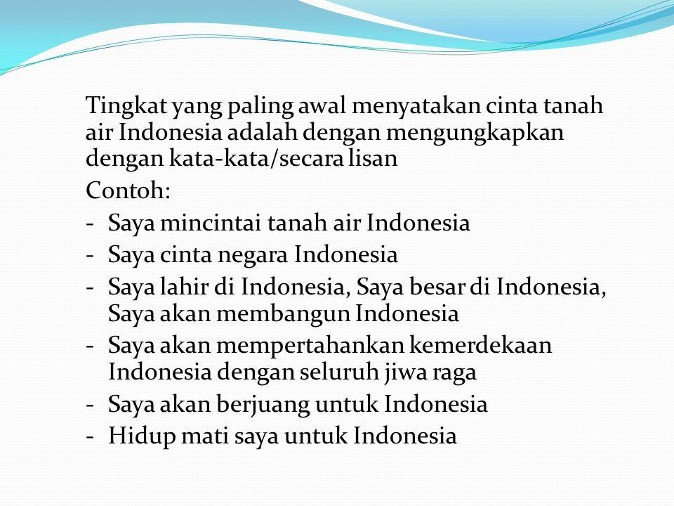 Tingkat yang paling awal menyatakan cinta tanah air Indonesia adalah dengan mengungkapkan dengan kata-kata/secara lisan Contoh: - Saya mincintai tanah
