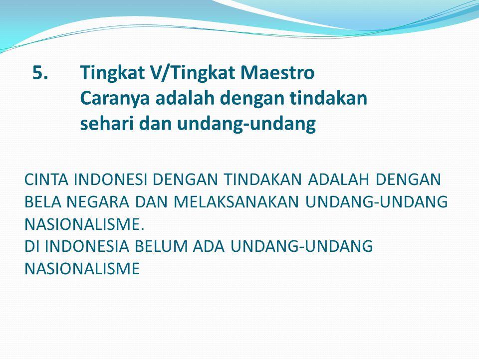5.Tingkat V/Tingkat Maestro Caranya adalah dengan tindakan sehari dan undang-undang CINTA INDONESI DENGAN TINDAKAN ADALAH DENGAN BELA NEGARA DAN MELAK