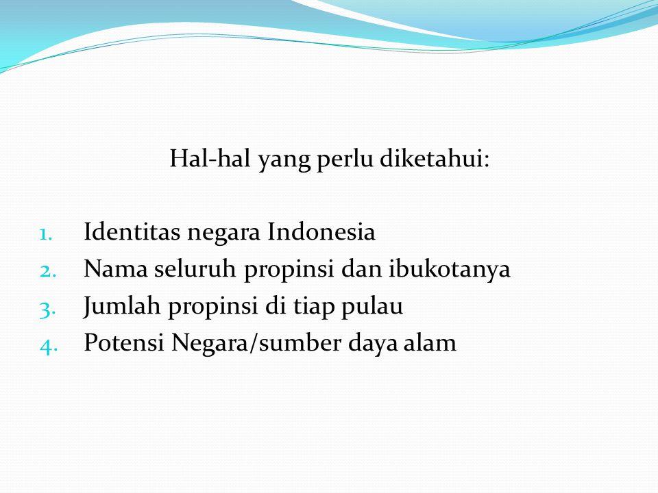 Hal-hal yang perlu diketahui: 1. Identitas negara Indonesia 2. Nama seluruh propinsi dan ibukotanya 3. Jumlah propinsi di tiap pulau 4. Potensi Negara