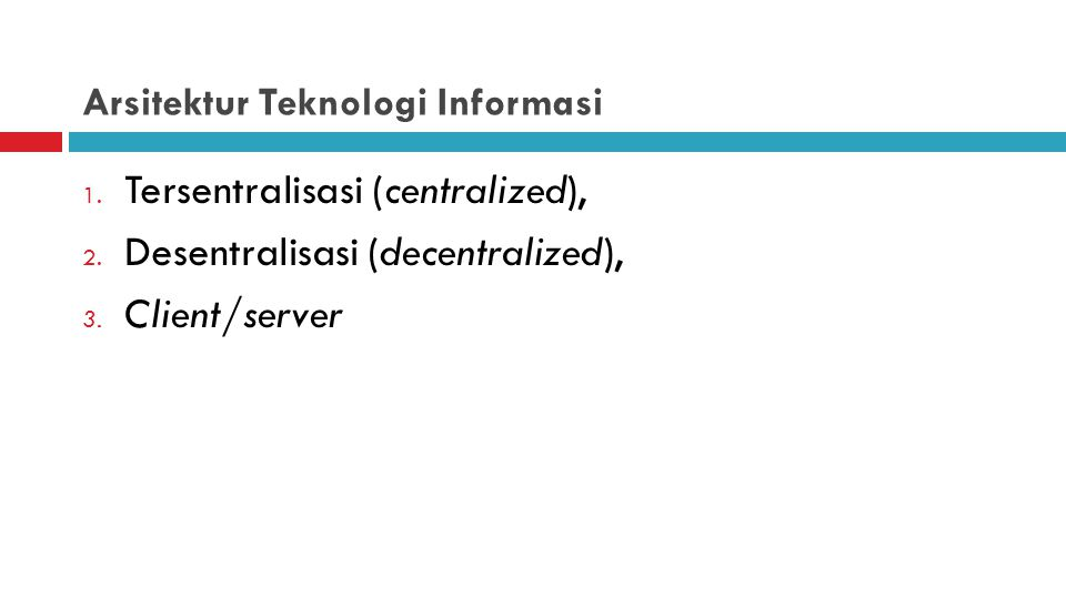 Arsitektur Teknologi Informasi 1. Tersentralisasi (centralized), 2. Desentralisasi (decentralized), 3. Client/server