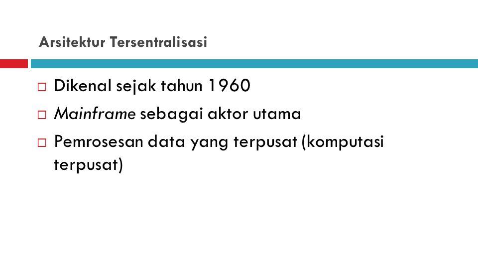 Arsitektur Tersentralisasi  Dikenal sejak tahun 1960  Mainframe sebagai aktor utama  Pemrosesan data yang terpusat (komputasi terpusat)