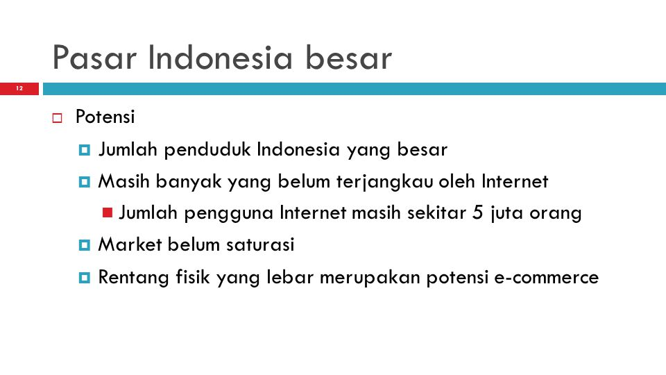 12 Pasar Indonesia besar  Potensi  Jumlah penduduk Indonesia yang besar  Masih banyak yang belum terjangkau oleh Internet Jumlah pengguna Internet masih sekitar 5 juta orang  Market belum saturasi  Rentang fisik yang lebar merupakan potensi e-commerce