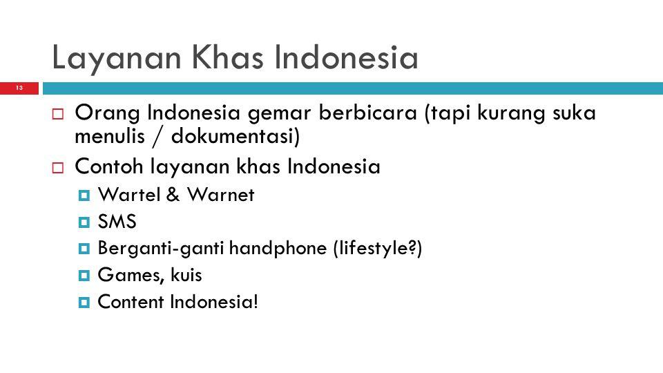 13 Layanan Khas Indonesia  Orang Indonesia gemar berbicara (tapi kurang suka menulis / dokumentasi)  Contoh layanan khas Indonesia  Wartel & Warnet  SMS  Berganti-ganti handphone (lifestyle?)  Games, kuis  Content Indonesia!