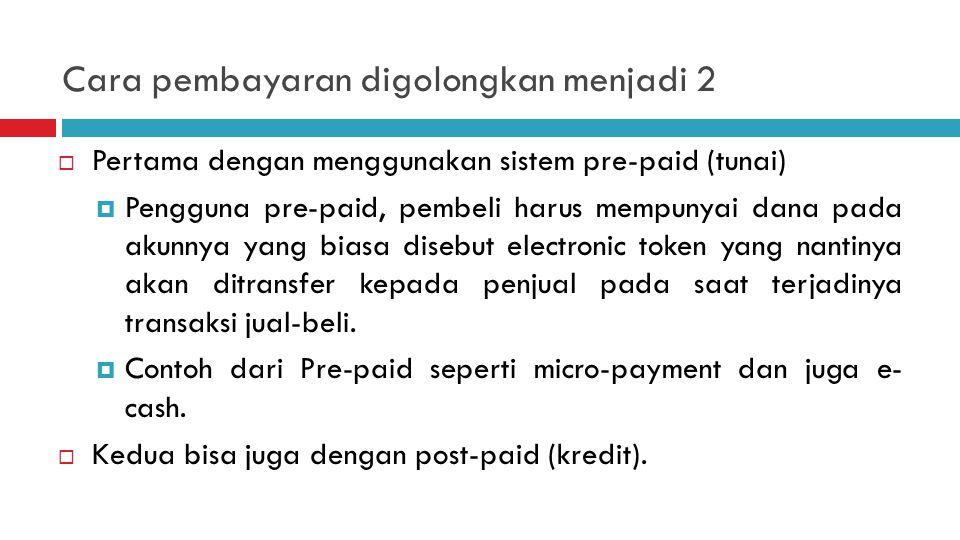 Cara pembayaran digolongkan menjadi 2  Pertama dengan menggunakan sistem pre-paid (tunai)  Pengguna pre-paid, pembeli harus mempunyai dana pada akunnya yang biasa disebut electronic token yang nantinya akan ditransfer kepada penjual pada saat terjadinya transaksi jual-beli.