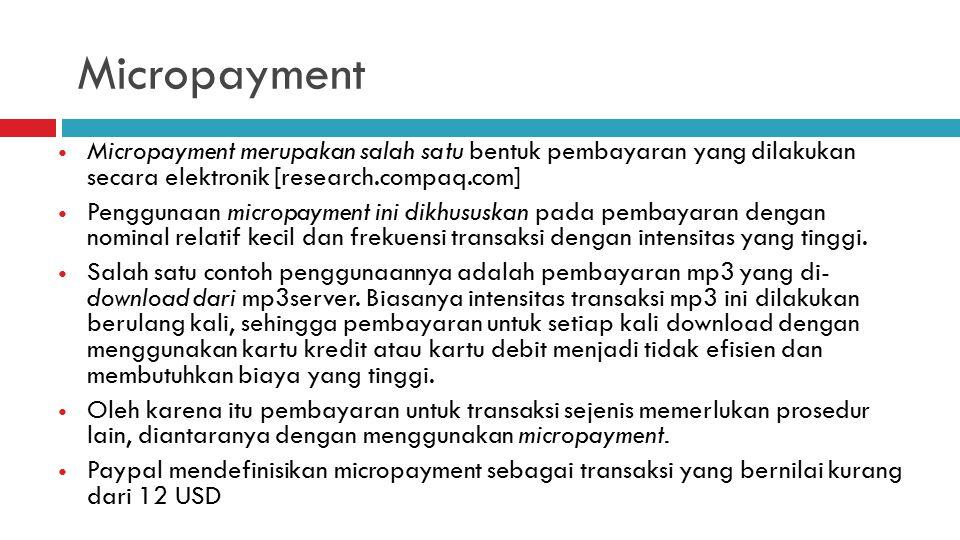 Micropayment Micropayment merupakan salah satu bentuk pembayaran yang dilakukan secara elektronik [research.compaq.com] Penggunaan micropayment ini dikhususkan pada pembayaran dengan nominal relatif kecil dan frekuensi transaksi dengan intensitas yang tinggi.