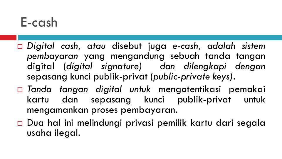 E-cash  Digital cash, atau disebut juga e-cash, adalah sistem pembayaran yang mengandung sebuah tanda tangan digital (digital signature) dan dilengkapi dengan sepasang kunci publik-privat (public-private keys).