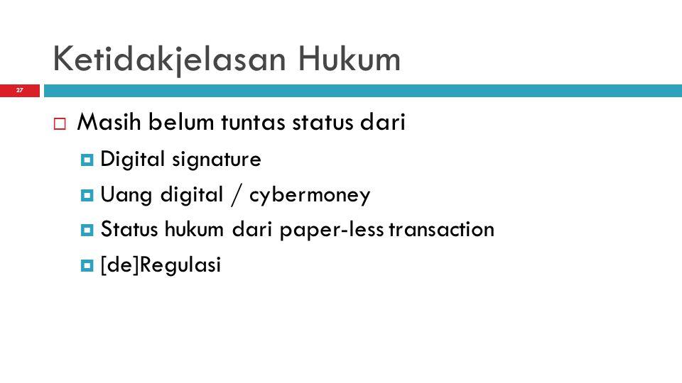 27 Ketidakjelasan Hukum  Masih belum tuntas status dari  Digital signature  Uang digital / cybermoney  Status hukum dari paper-less transaction  [de]Regulasi