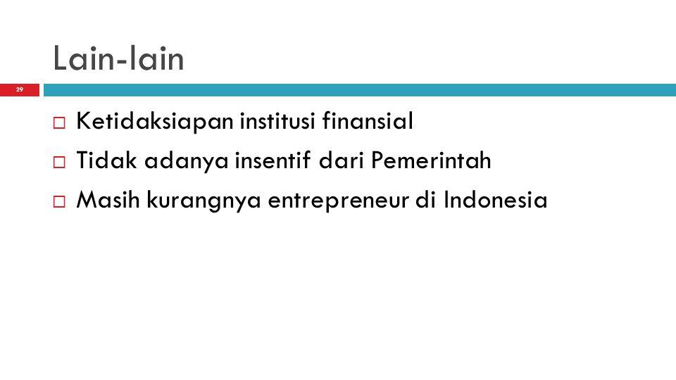 29 Lain-lain  Ketidaksiapan institusi finansial  Tidak adanya insentif dari Pemerintah  Masih kurangnya entrepreneur di Indonesia
