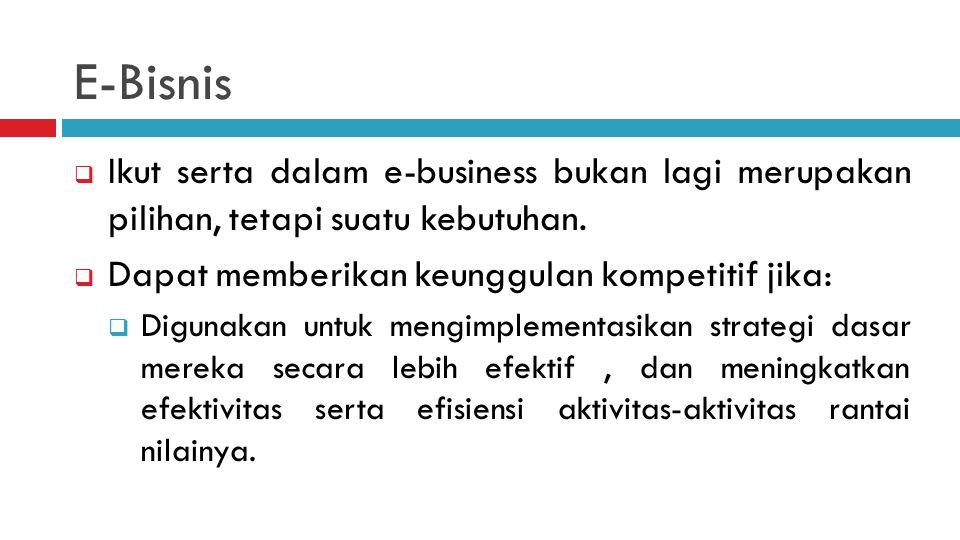 E-Bisnis  Ikut serta dalam e-business bukan lagi merupakan pilihan, tetapi suatu kebutuhan.