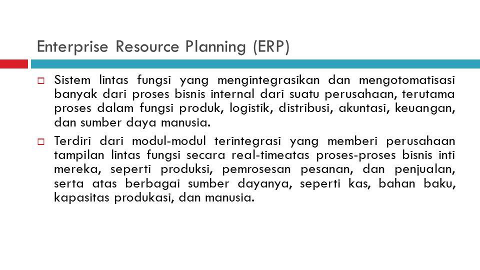 Enterprise Resource Planning (ERP)  Sistem lintas fungsi yang mengintegrasikan dan mengotomatisasi banyak dari proses bisnis internal dari suatu perusahaan, terutama proses dalam fungsi produk, logistik, distribusi, akuntasi, keuangan, dan sumber daya manusia.