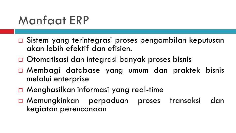 Manfaat ERP  Sistem yang terintegrasi proses pengambilan keputusan akan lebih efektif dan efisien.