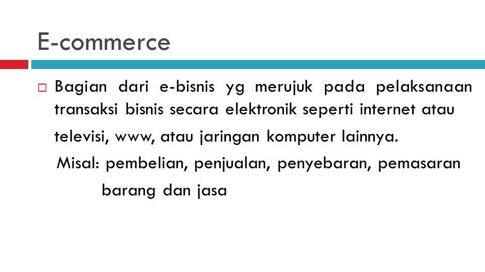 E-commerce  Bagian dari e-bisnis yg merujuk pada pelaksanaan transaksi bisnis secara elektronik seperti internet atau televisi, www, atau jaringan komputer lainnya.