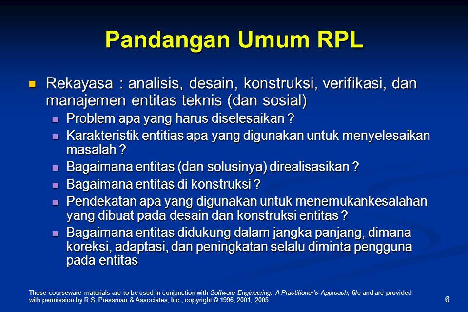 6 Pandangan Umum RPL Rekayasa : analisis, desain, konstruksi, verifikasi, dan manajemen entitas teknis (dan sosial) Rekayasa : analisis, desain, konst