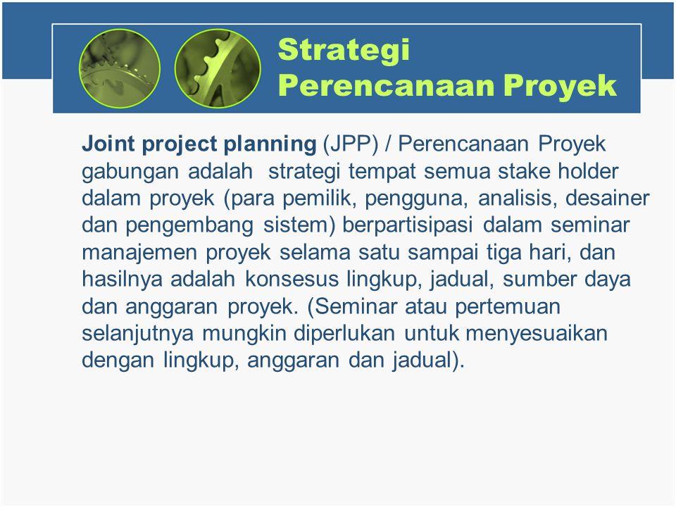 Strategi Perencanaan Proyek Joint project planning (JPP) / Perencanaan Proyek gabungan adalah strategi tempat semua stake holder dalam proyek (para pemilik, pengguna, analisis, desainer dan pengembang sistem) berpartisipasi dalam seminar manajemen proyek selama satu sampai tiga hari, dan hasilnya adalah konsesus lingkup, jadual, sumber daya dan anggaran proyek.