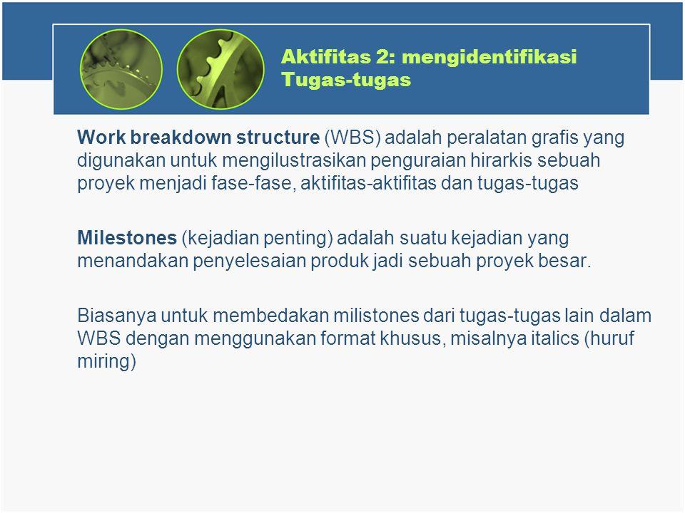 Aktifitas 2: mengidentifikasi Tugas-tugas Work breakdown structure (WBS) adalah peralatan grafis yang digunakan untuk mengilustrasikan penguraian hirarkis sebuah proyek menjadi fase-fase, aktifitas-aktifitas dan tugas-tugas Milestones (kejadian penting) adalah suatu kejadian yang menandakan penyelesaian produk jadi sebuah proyek besar.