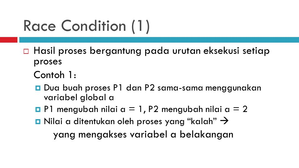 Race Condition (1)  Hasil proses bergantung pada urutan eksekusi setiap proses Contoh 1:  Dua buah proses P1 dan P2 sama-sama menggunakan variabel g