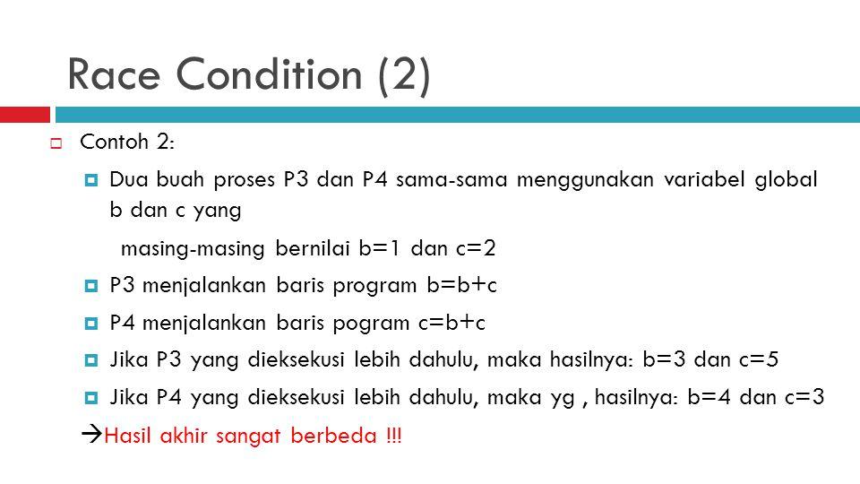 Race Condition (2)  Contoh 2:  Dua buah proses P3 dan P4 sama-sama menggunakan variabel global b dan c yang masing-masing bernilai b=1 dan c=2  P3