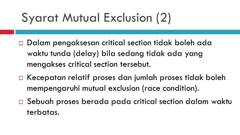 Syarat Mutual Exclusion (2)  Dalam pengaksesan critical section tidak boleh ada waktu tunda (delay) bila sedang tidak ada yang mengakses critical sec