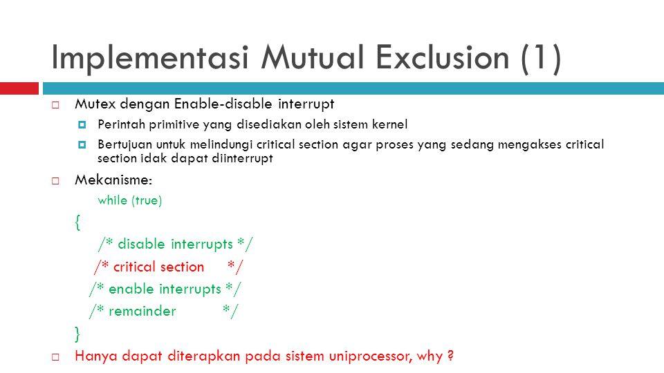 Implementasi Mutual Exclusion (1)  Mutex dengan Enable-disable interrupt  Perintah primitive yang disediakan oleh sistem kernel  Bertujuan untuk me
