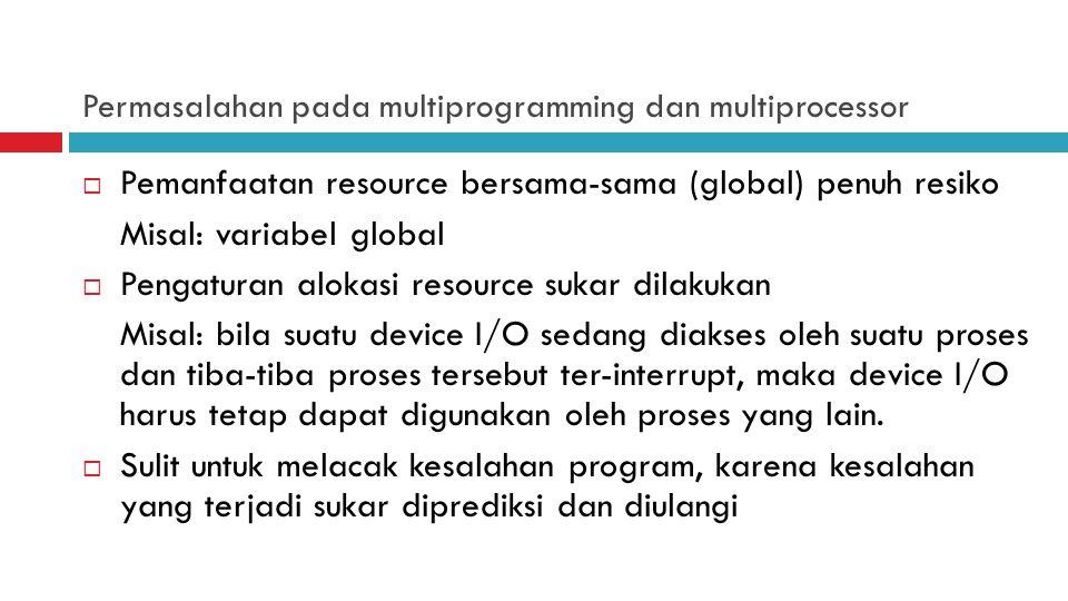 Permasalahan pada multiprogramming dan multiprocessor  Pemanfaatan resource bersama-sama (global) penuh resiko Misal: variabel global  Pengaturan al