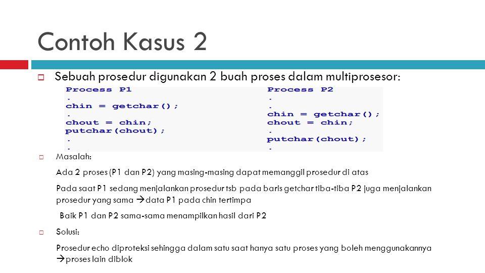 Contoh Kasus 2  Sebuah prosedur digunakan 2 buah proses dalam multiprosesor:  Masalah: Ada 2 proses (P1 dan P2) yang masing-masing dapat memanggil p