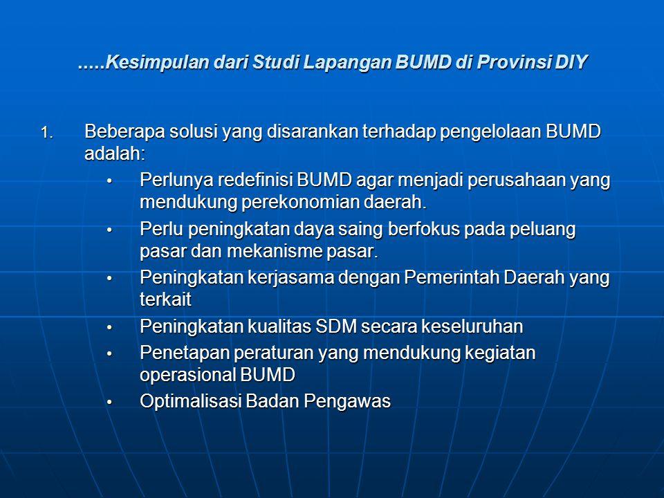 .....Kesimpulan dari Studi Lapangan BUMD di Provinsi DIY 1. Beberapa solusi yang disarankan terhadap pengelolaan BUMD adalah: Perlunya redefinisi BUMD