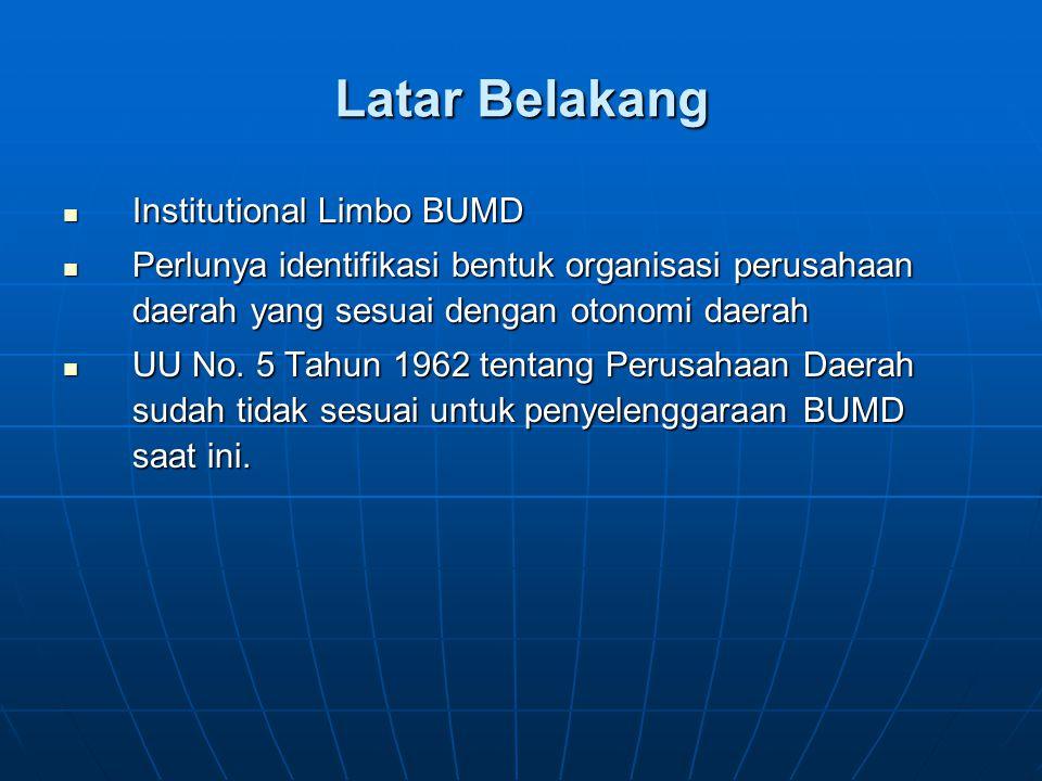 Latar Belakang Institutional Limbo BUMD Institutional Limbo BUMD Perlunya identifikasi bentuk organisasi perusahaan daerah yang sesuai dengan otonomi daerah Perlunya identifikasi bentuk organisasi perusahaan daerah yang sesuai dengan otonomi daerah UU No.
