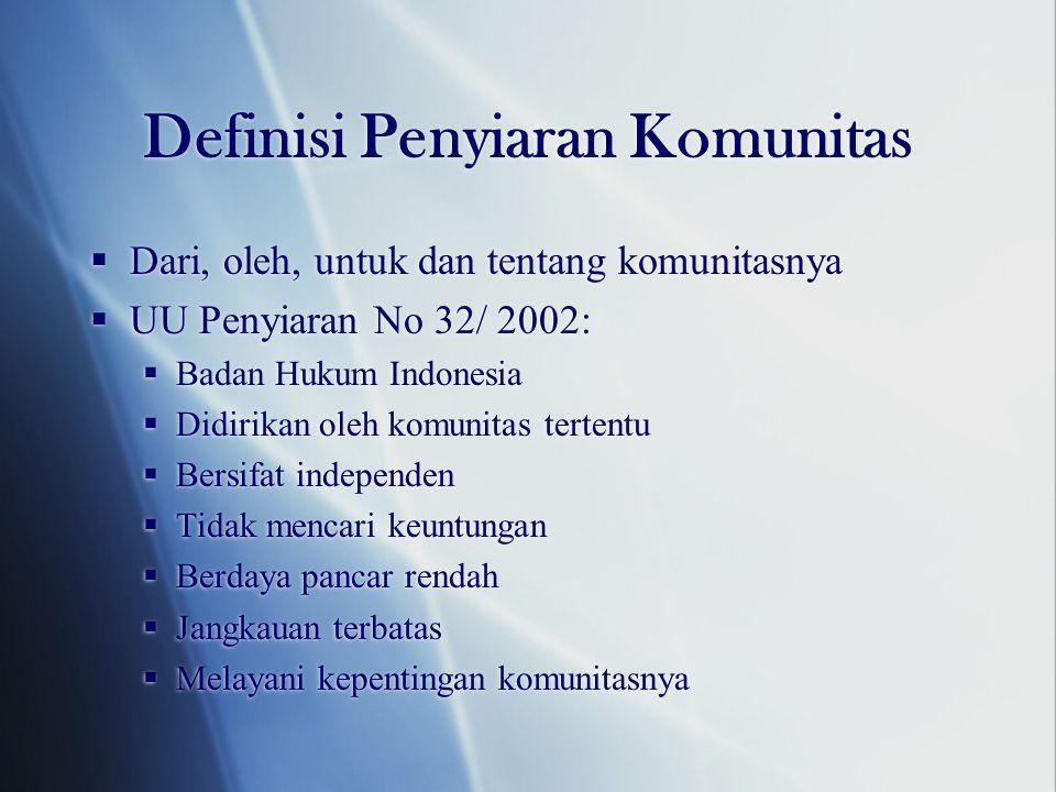 Definisi Penyiaran Komunitas  Dari, oleh, untuk dan tentang komunitasnya  UU Penyiaran No 32/ 2002:  Badan Hukum Indonesia  Didirikan oleh komunitas tertentu  Bersifat independen  Tidak mencari keuntungan  Berdaya pancar rendah  Jangkauan terbatas  Melayani kepentingan komunitasnya  Dari, oleh, untuk dan tentang komunitasnya  UU Penyiaran No 32/ 2002:  Badan Hukum Indonesia  Didirikan oleh komunitas tertentu  Bersifat independen  Tidak mencari keuntungan  Berdaya pancar rendah  Jangkauan terbatas  Melayani kepentingan komunitasnya