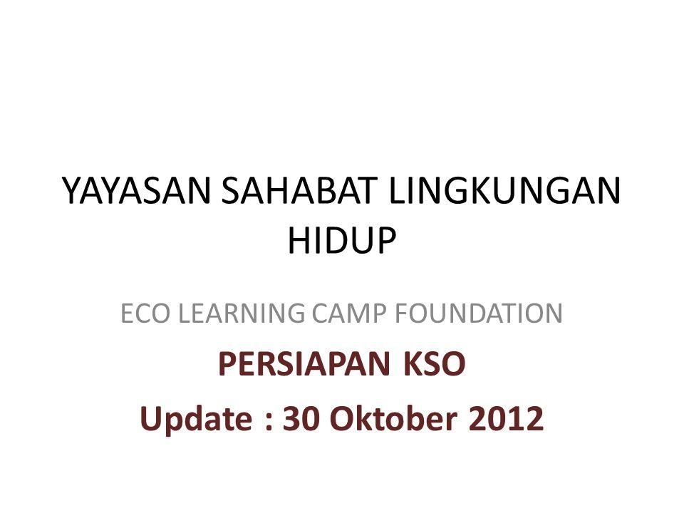 YAYASAN SAHABAT LINGKUNGAN HIDUP ECO LEARNING CAMP FOUNDATION PERSIAPAN KSO Update : 30 Oktober 2012