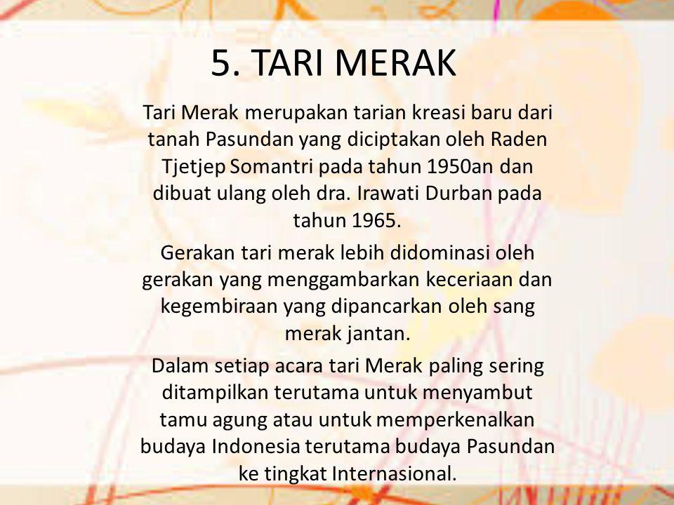 5. TARI MERAK Tari Merak merupakan tarian kreasi baru dari tanah Pasundan yang diciptakan oleh Raden Tjetjep Somantri pada tahun 1950an dan dibuat ula