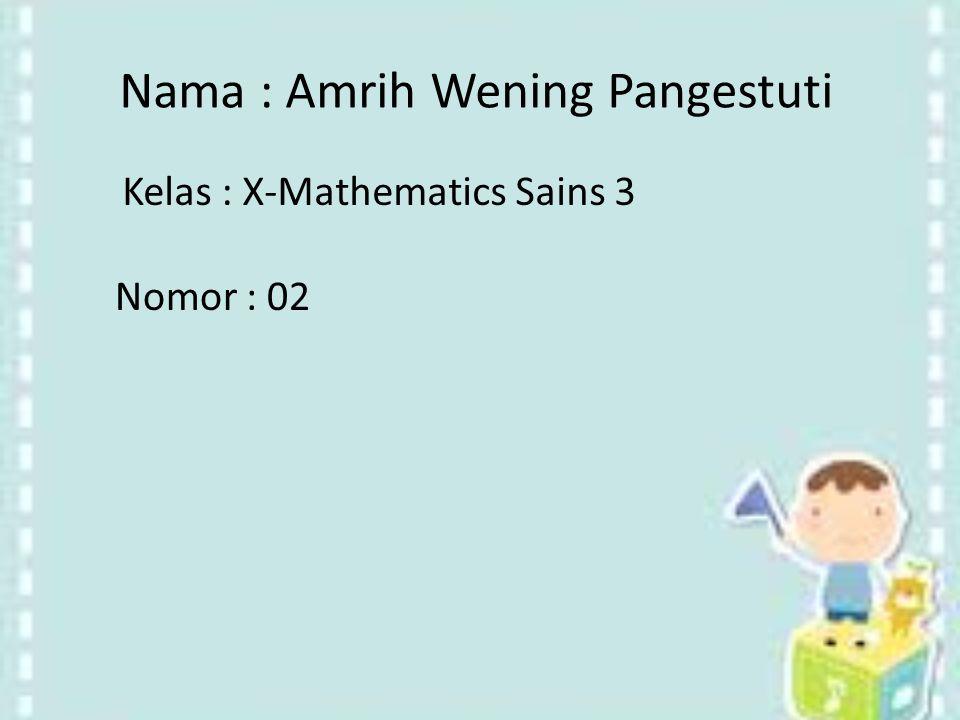 Nomor : 02 Nama : Amrih Wening Pangestuti Kelas : X-Mathematics Sains 3