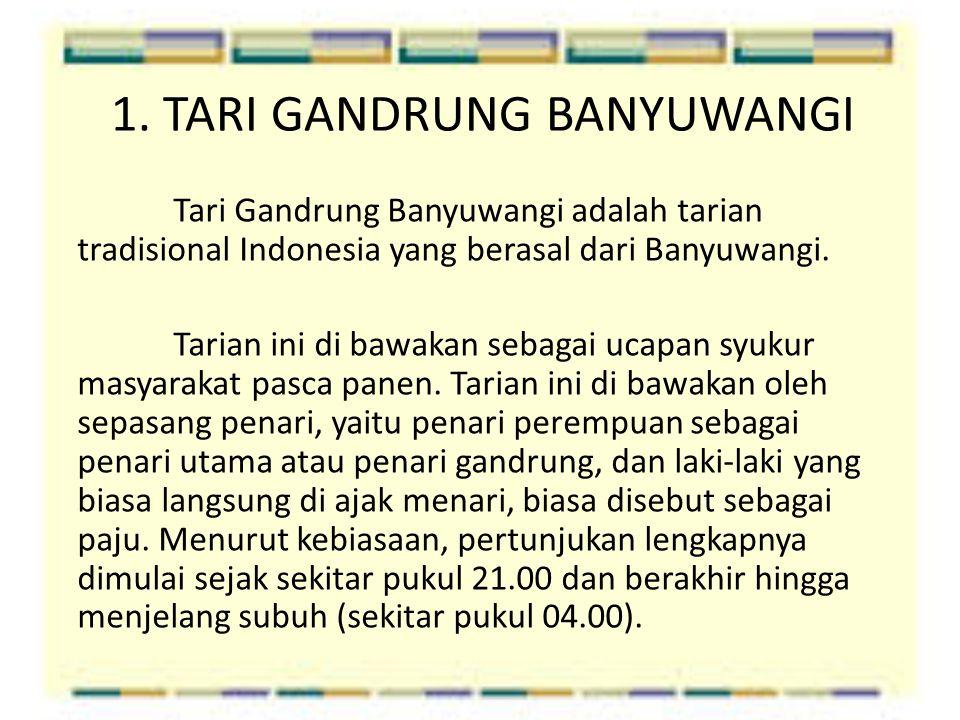 1. TARI GANDRUNG BANYUWANGI Tari Gandrung Banyuwangi adalah tarian tradisional Indonesia yang berasal dari Banyuwangi. Tarian ini di bawakan sebagai u