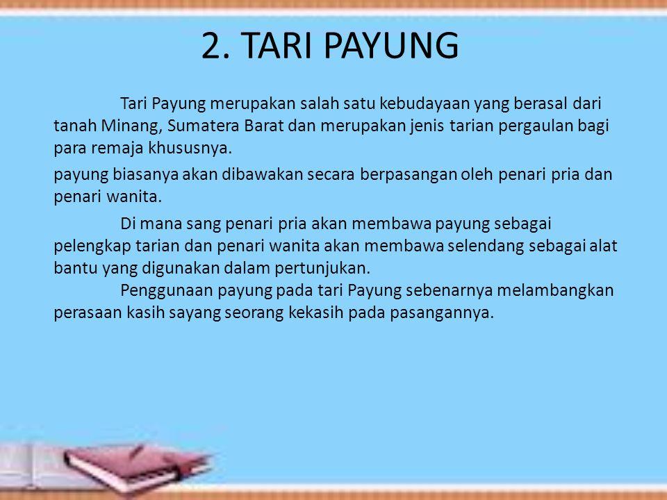 2. TARI PAYUNG Tari Payung merupakan salah satu kebudayaan yang berasal dari tanah Minang, Sumatera Barat dan merupakan jenis tarian pergaulan bagi pa