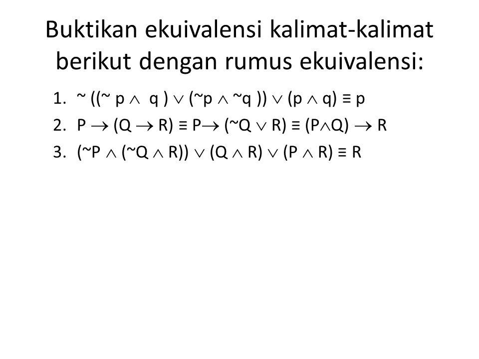 Buktikan ekuivalensi kalimat-kalimat berikut dengan rumus ekuivalensi: 1.~ ((~ p  q )  (~p  ~q ))  (p  q) ≡ p 2.P  (Q  R) ≡ P  (~Q  R) ≡ (P 
