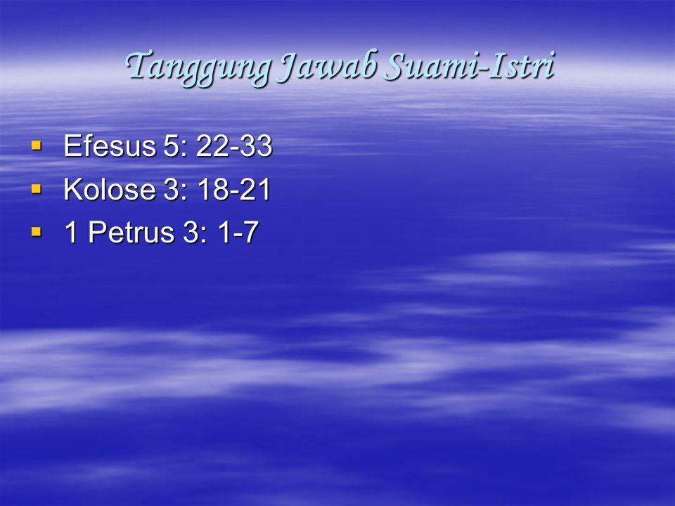 Tanggung Jawab Suami  Kepala Keluarga/Pemegang Otoritas Allah, memimpin dan menunjukkan arah keluarga, mendidik istri dan anak-anak  Memberkati Istri dan Anak-anak  Mengasihi istri seperti diri sendiri, bersikap bijaksana dan tidak berlaku kasar  Menghormati istri, menghargai pertimbangan istri, tidak meremehkan istri, supaya doa tidak terhalang (1 Petr 3: 7)  Menunjukkan citra Allah bagi anak-anak/father image