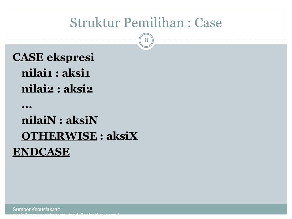 Struktur Pemilihan : Case Sumber Kepustakaan : akatellearn.weebly.com/.../pert_3_struktur_pemili... 8 CASE ekspresi nilai1 : aksi1 nilai2 : aksi2... n