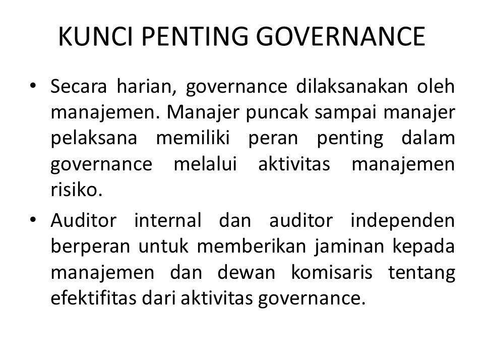 KUNCI PENTING GOVERNANCE Secara harian, governance dilaksanakan oleh manajemen. Manajer puncak sampai manajer pelaksana memiliki peran penting dalam g