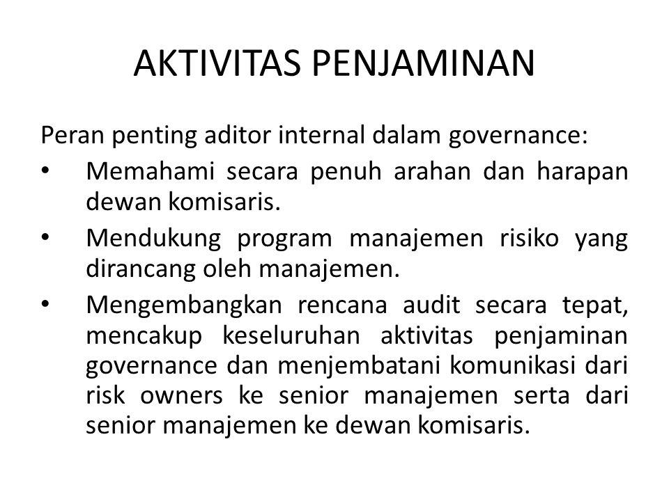 AKTIVITAS PENJAMINAN Peran penting aditor internal dalam governance: Memahami secara penuh arahan dan harapan dewan komisaris. Mendukung program manaj