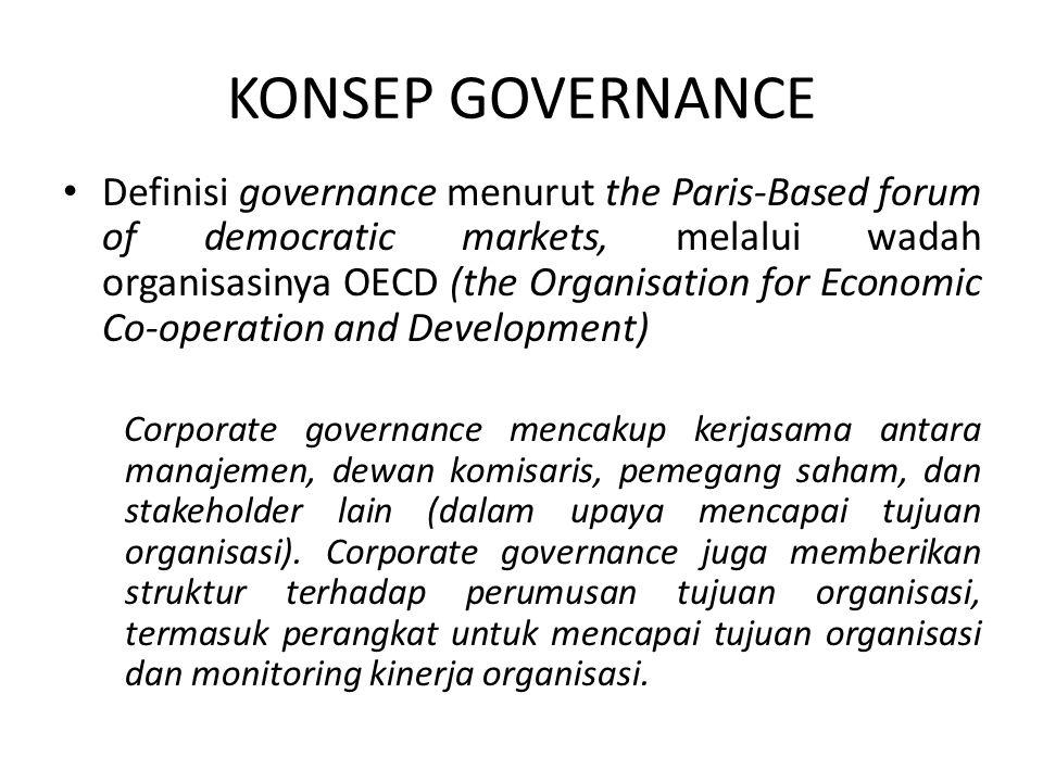 KONSEP GOVERNANCE Elemen umum yang ada di hampir definisi governance: kebijakan, proses, dan struktur yang digunakan oleh organisasi untuk mengarahkan dan mengendalikan aktivitas, untuk mencapai tujuan, dan melindungi organisasi dari berbagai macam kepentingan kelompok stakeholder, melalui cara-cara yang sesuai dengan standard etika yang tepat.