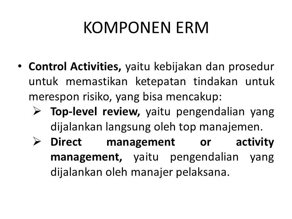 KOMPONEN ERM Control Activities, yaitu kebijakan dan prosedur untuk memastikan ketepatan tindakan untuk merespon risiko, yang bisa mencakup:  Top-lev
