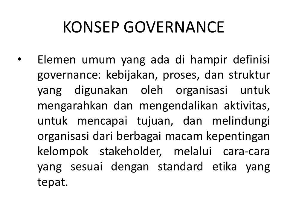 KONSEP GOVERNANCE Elemen umum yang ada di hampir definisi governance: kebijakan, proses, dan struktur yang digunakan oleh organisasi untuk mengarahkan
