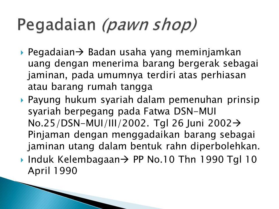  Pegadaian  Badan usaha yang meminjamkan uang dengan menerima barang bergerak sebagai jaminan, pada umumnya terdiri atas perhiasan atau barang rumah tangga  Payung hukum syariah dalam pemenuhan prinsip syariah berpegang pada Fatwa DSN-MUI No.25/DSN-MUI/III/2002.