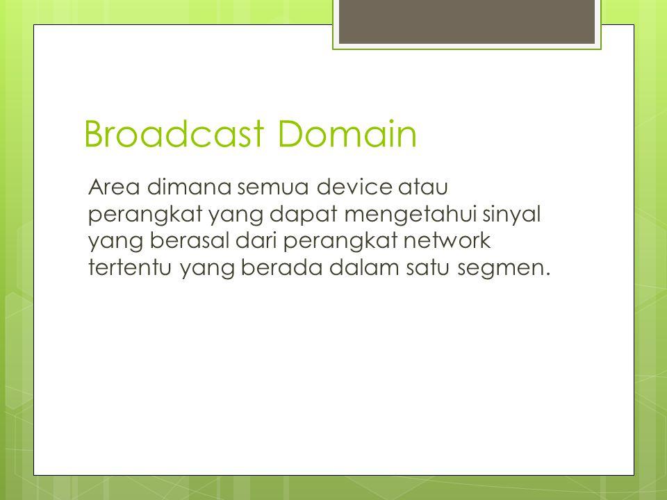 Broadcast Domain Area dimana semua device atau perangkat yang dapat mengetahui sinyal yang berasal dari perangkat network tertentu yang berada dalam satu segmen.