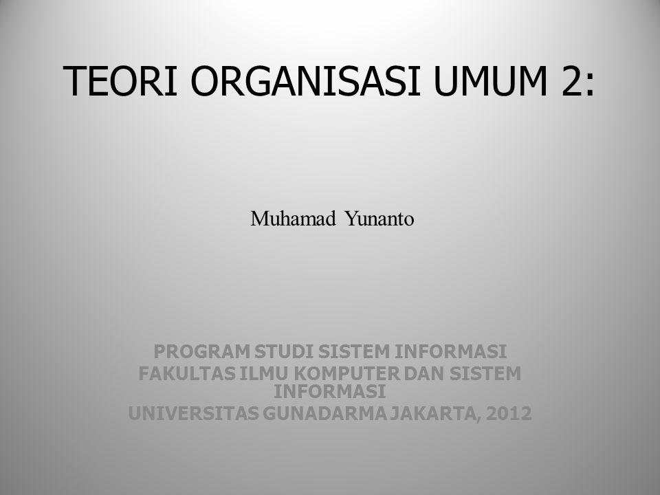 TEORI ORGANISASI UMUM 2: PROGRAM STUDI SISTEM INFORMASI FAKULTAS ILMU KOMPUTER DAN SISTEM INFORMASI UNIVERSITAS GUNADARMA JAKARTA, 2012 Muhamad Yunant