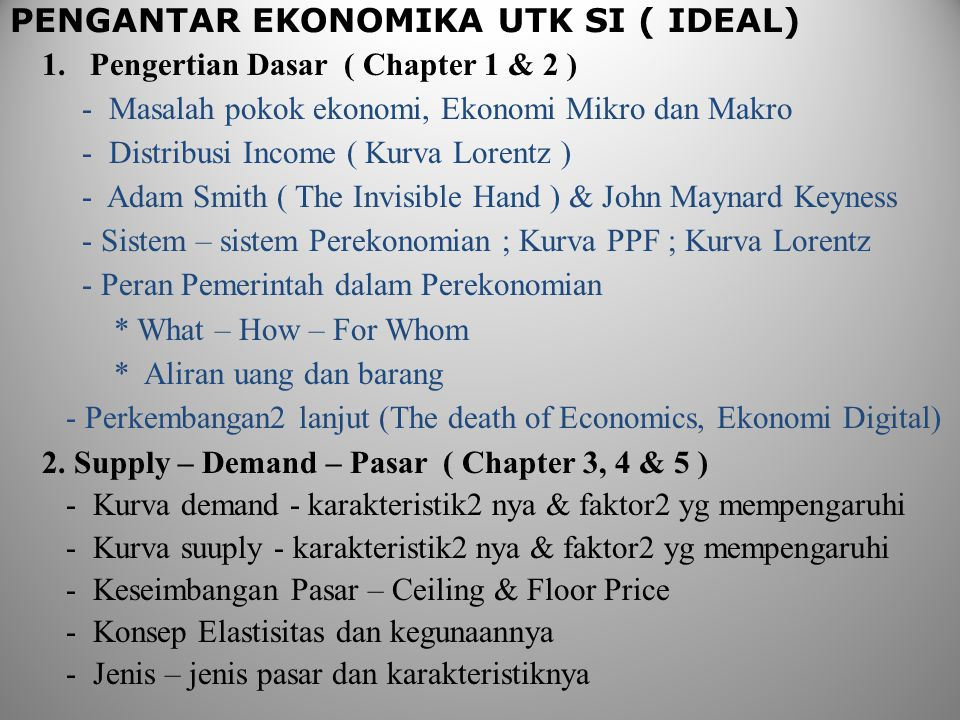 PENGANTAR EKONOMIKA UTK SI ( IDEAL) 1.Pengertian Dasar ( Chapter 1 & 2 ) - Masalah pokok ekonomi, Ekonomi Mikro dan Makro - Distribusi Income ( Kurva Lorentz ) - Adam Smith ( The Invisible Hand ) & John Maynard Keyness - Sistem – sistem Perekonomian ; Kurva PPF ; Kurva Lorentz - Peran Pemerintah dalam Perekonomian * What – How – For Whom * Aliran uang dan barang - Perkembangan2 lanjut (The death of Economics, Ekonomi Digital) 2.